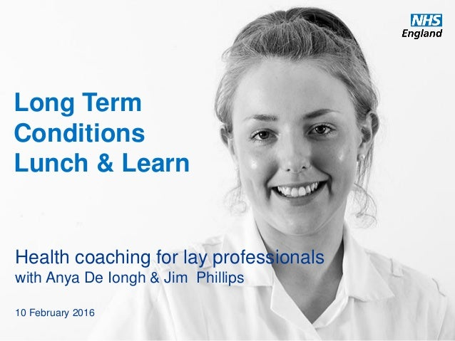 www.england.nhs.uk Long Term Conditions Lunch & Learn Health coaching for lay professionals with Anya De Iongh & Jim Phill...