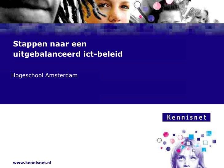 Stappen naar een uitgebalanceerd ict-beleid  Hogeschool Amsterdam Naam van de Auteur  7 januari 2008     www.kennisnet.nl