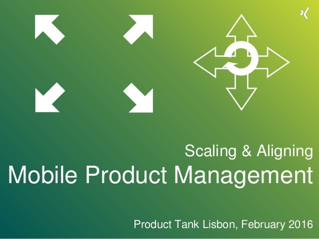 Scaling & Aligning Mobile Product Management Product Tank Lisbon, February 2016