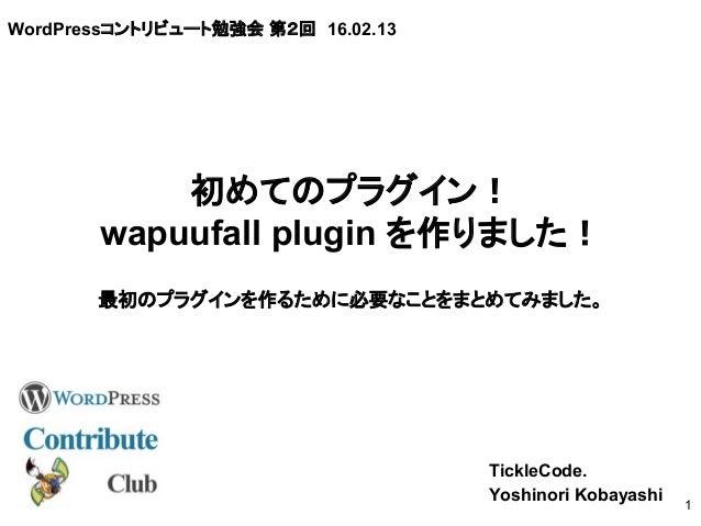 WordPressコントリビュート勉強会 第2回 16.02.13 TickleCode. Yoshinori Kobayashi 1 初めてのプラグイン! wapuufall plugin を作りました! 最初のプラグインを作るために必要なこ...