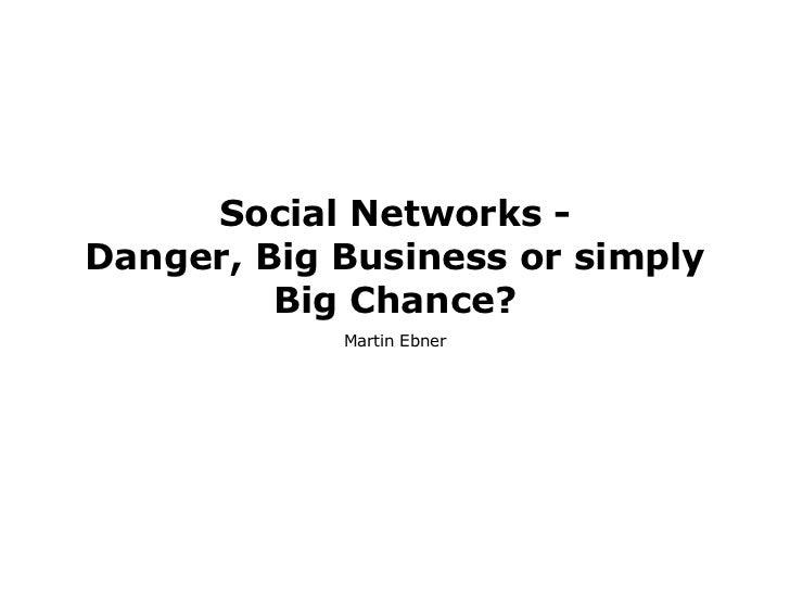 Social Networks -Danger, Big Business or simply         Big Chance?            Martin Ebner