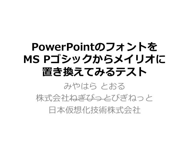 PowerPointのフォントを MS Pゴシックからメイリオに 置き換えてみるテスト みやはら とおる 株式会社ねぎびっとびぎねっと ⽇本仮想化技術株式会社