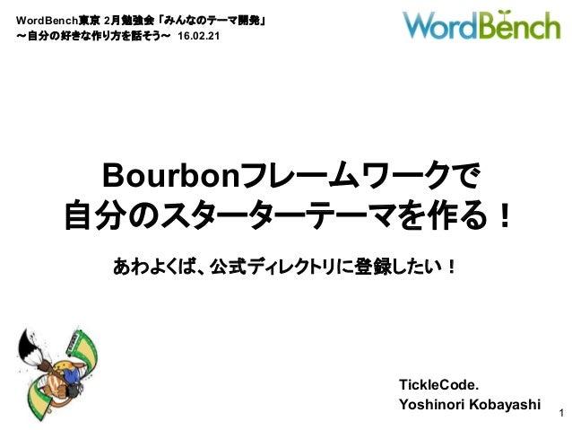 WordBench東京 2月勉強会 「みんなのテーマ開発」 〜自分の好きな作り方を話そう〜 16.02.21 TickleCode. Yoshinori Kobayashi 1 Bourbonフレームワークで 自分のスターターテーマを作る! あ...