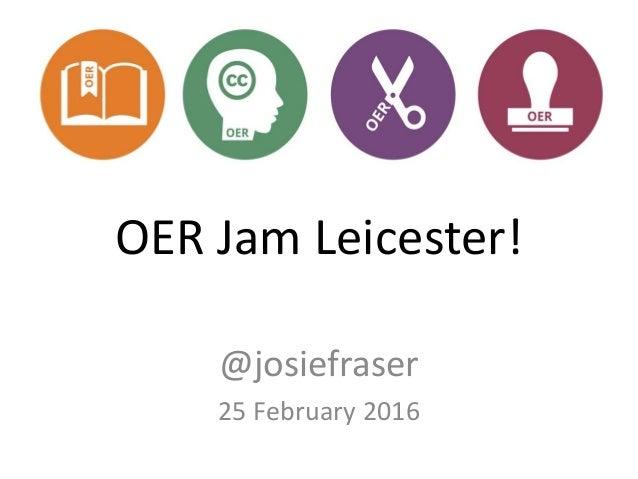 OER Jam Leicester! @josiefraser 25 February 2016