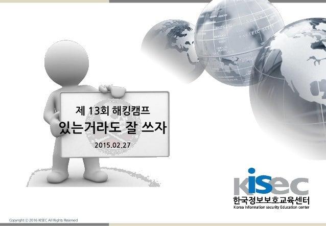 Copyright ⓒ 2016 KISEC All Rights Reserved 제 13회 해킹캠프 있는거라도 잘 쓰자 2015.02.27