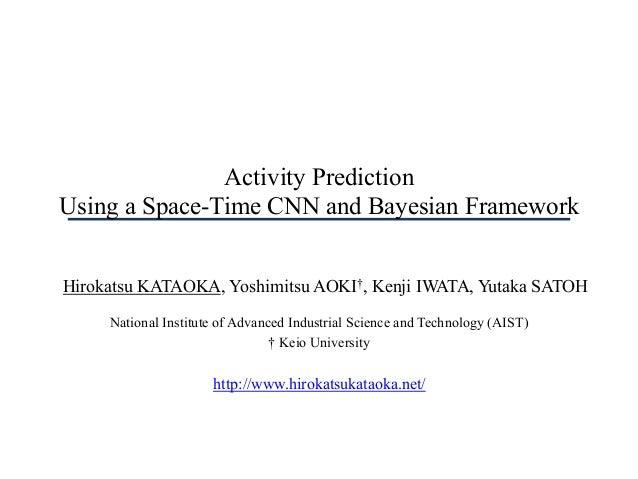 Activity Prediction Using a Space-Time CNN and Bayesian Framework Hirokatsu KATAOKA, Yoshimitsu AOKI†, Kenji IWATA, Yutaka...