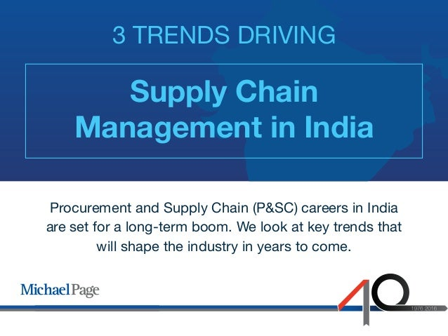 Supply Chain Management in India 3 TRENDS DRIVING Procurement and Supply Chain (P&SC) careers in India are set for a long-...