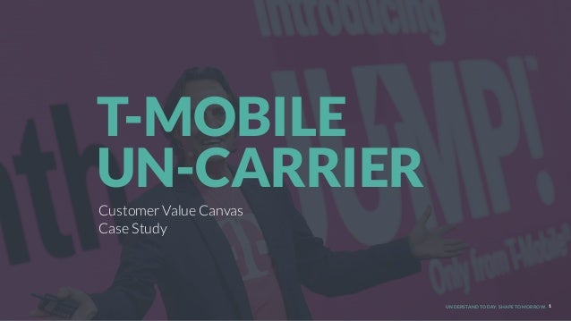 UNDERSTAND TODAY. SHAPE TOMORROW. 1 Customer Value Canvas Case Study T-MOBILE 