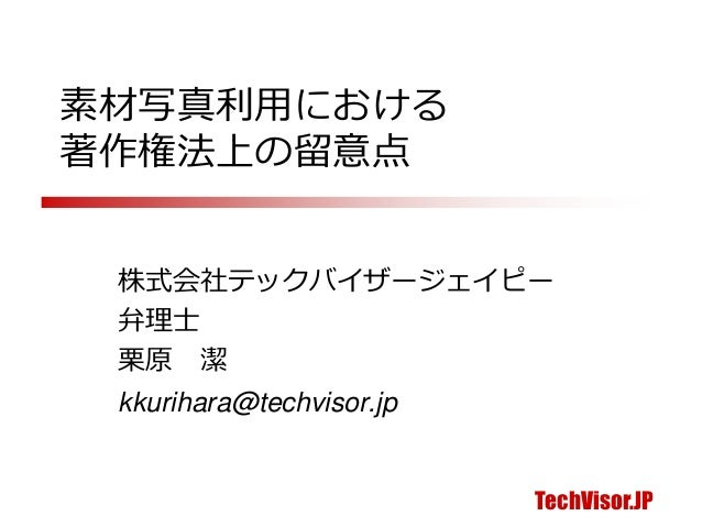 TechVisor.JP 素材写真利用における 著作権法上の留意点 株式会社テックバイザージェイピー 弁理士 栗原 潔 kkurihara@techvisor.jp
