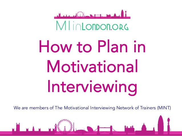1	 How to Plan in Motivational Interviewing We are members of The Motivational Interviewing Network of Trainers (MINT)