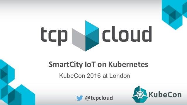SmartCity IoT on Kubernetes @tcpcloud KubeCon 2016 at London