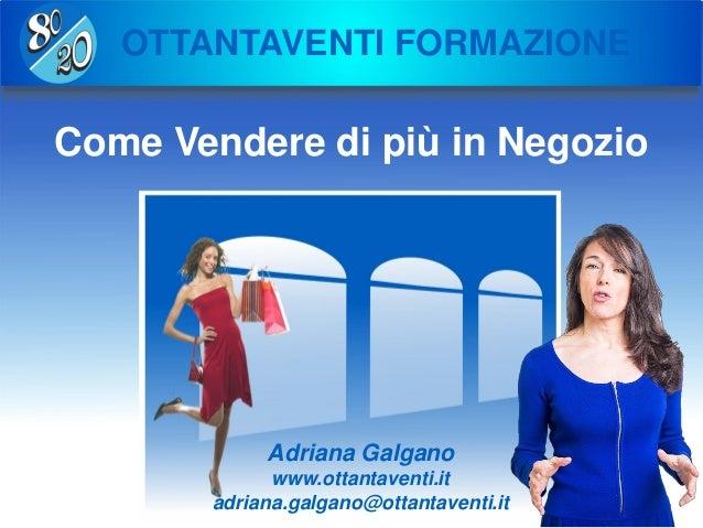 Copyright Ottantaventi srl 2011-2016 OTTANTAVENTI FORMAZIONE Come Vendere di più in Negozio Adriana Galgano www.ottantaven...