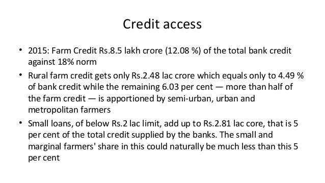 Credit access • 2015: Farm Credit Rs.8.5 lakh crore (12.08 %) of the total bank credit against 18% norm • Rural farm credi...