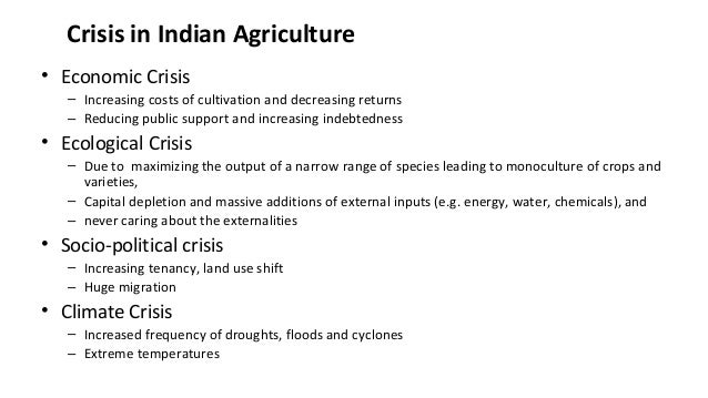 Crisis in Indian Agriculture • Economic Crisis – Increasing costs of cultivation and decreasing returns – Reducing public ...