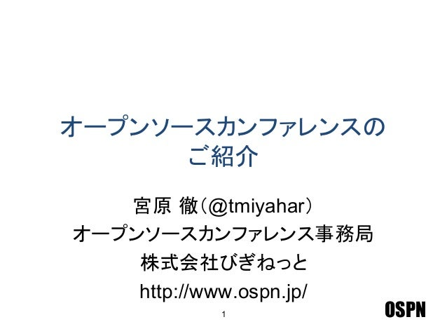 OSPN オープンソースカンファレンスの ご紹介 宮原 徹(@tmiyahar) オープンソースカンファレンス事務局 株式会社びぎねっと http://www.ospn.jp/ 1