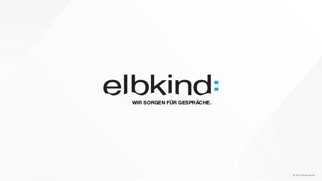 © 2016 elbkind GmbH WIR SORGEN FÜR GESPRÄCHE. 1