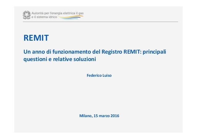 REMIT Un anno di funzionamento del Registro REMIT: principali questioni e relative soluzioni Federico Luiso Milano, 15 mar...