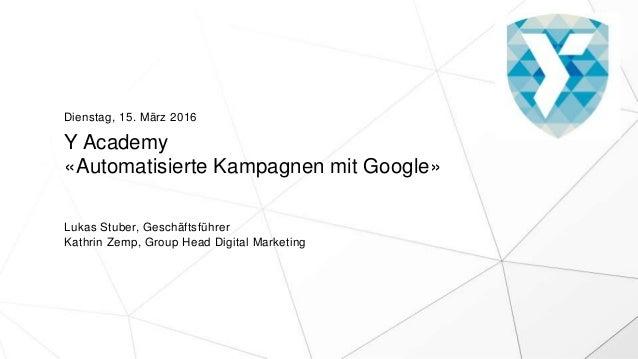 Y Academy «Automatisierte Kampagnen mit Google» Lukas Stuber, Geschäftsführer Kathrin Zemp, Group Head Digital Marketing D...
