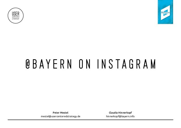 @ B AY E R N O N I N S TA G R A M Peter Mestel mestel@usercenteredstrategy.de Claudia Hinnerkopf hinnerkopf@bayern.info