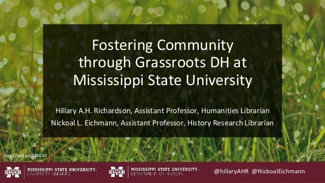 Fostering Community through Grassroots DH at Mississippi State University Hillary A.H. Richardson, Assistant Professor, Hu...