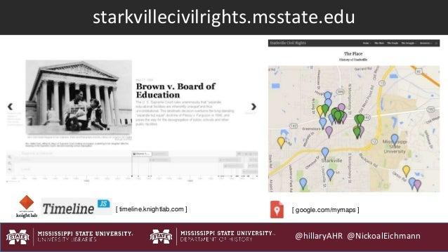 @hillaryAHR @NickoalEichmann starkvillecivilrights.msstate.edu [ timeline.knightlab.com ] [ google.com/mymaps ]