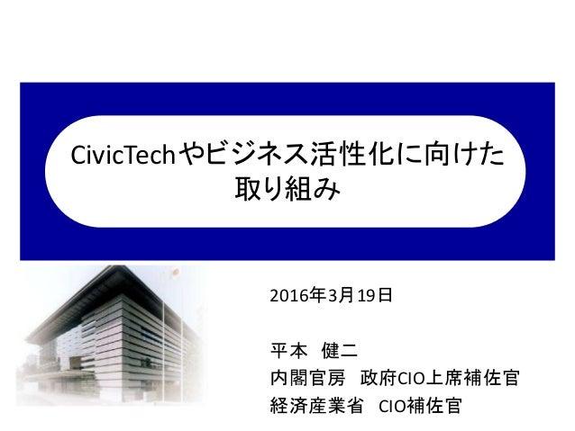 CivicTechやビジネス活性化に向けた 取り組み 2016年3月19日 平本 健二 内閣官房 政府CIO上席補佐官 経済産業省 CIO補佐官
