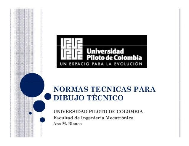NORMAS TECNICAS PARA DIBUJO TÉCNICO UNIVERSIDAD PILOTO DE COLOMBIA Facultad de Ingeniería MecatrónicaFacultad de Ingenierí...
