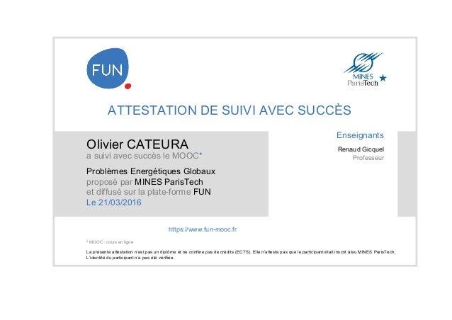 ATTESTATION DE SUIVI AVEC SUCCÈS Olivier CATEURA a suivi avec succès le MOOC* Problèmes Energétiques Globaux proposé par M...