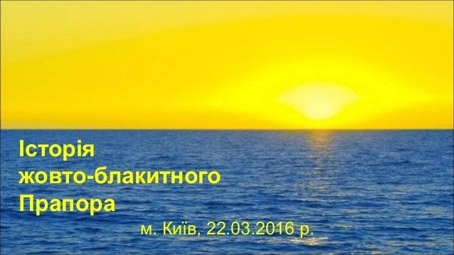 Історія жовто-блакитного Прапора м. Київ, 22.03.2016 р.