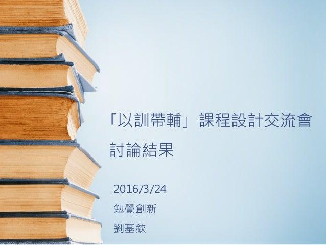 「以訓帶輔」課程設計交流會 討論結果 2016/3/24 勉覺創新 劉基欽