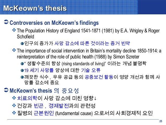 the mckeown thesis The classic formulation of this explanation was provided by the medical historian thomas mckeown (1976, 1979), who argued that the reasons for the decline of mortality in the western world over the last three hundred years have been largely the result of rising living standards, especially increased .