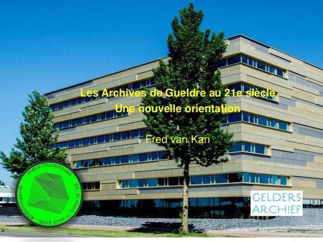 Les Archives de Gueldre au 21e siècle Une nouvelle orientation Fred van Kan