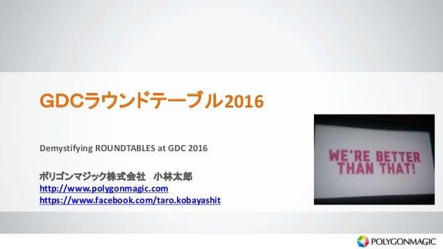 GDCラウンドテーブル2016 Demystifying ROUNDTABLES at GDC 2016 ポリゴンマジック株式会社 小林太郎 http://www.polygonmagic.com https://www.facebook.co...