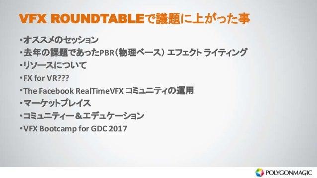 VFX ROUNDTABLEで議題に上がった事 ・オススメのセッション ・去年の課題であったPBR(物理ベース) エフェクト ライティング ・リソースについて ・FX for VR??? ・The Facebook RealTimeVFX コミ...
