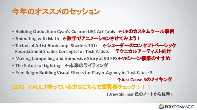 今年のオススメのセッション ・ Building Obduction: Cyan's Custom UE4 Art Tools ←UEのカスタムツール事例 ・ Animating with Math ←数学でアニメーションさせてみよう! ・ T...