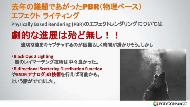 去年の議題であがったPBR(物理ベース) エフェクト ライティング Physically Based Rendering (PBR)のエフェクトレンダリングについては 劇的な進展は殆ど無し!! 適切な値をキャプチャするのが困難らしく時間が掛かり...