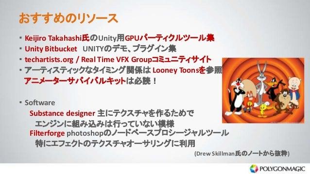 おすすめのリソース ・ Keijiro Takahashi氏のUnity用GPUパーティクルツール集 ・ Unity Bitbucket UNITYのデモ、プラグイン集 ・ techartists.org / Real Time VFX Gro...