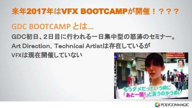 来年2017年はVFX BOOTCAMPが開催!??? GDC BOOTCAMP とは… GDC初日、2日目に行われる一日集中型の怒涛のセミナー。 Art Direction,Technical Artistは存在しているが VFXは現在開催し...