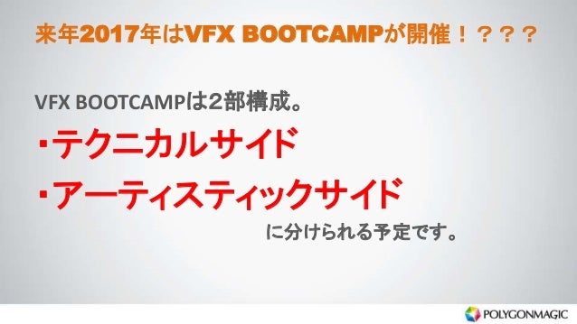来年2017年はVFX BOOTCAMPが開催!??? VFX BOOTCAMPは2部構成。 ・テクニカルサイド ・アーティスティックサイド に分けられる予定です。