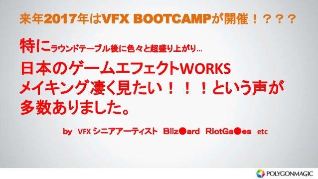 来年2017年はVFX BOOTCAMPが開催!??? 特にラウンドテーブル後に色々と超盛り上がり… 日本のゲームエフェクトWORKS メイキング凄く見たい!!!という声が 多数ありました。 by VFX シニアアーティスト Bliz●ard ...