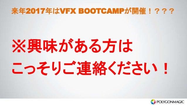 来年2017年はVFX BOOTCAMPが開催!??? ※興味がある方は こっそりご連絡ください!