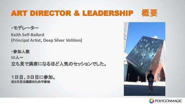 ART DIRECTOR & LEADERSHIP 概要 ・モデレーター Keith Self-Ballard (Principal Artist, Deep Silver Volition) ・参加人数 50人~ 立ち見で満席になるほど人気の...