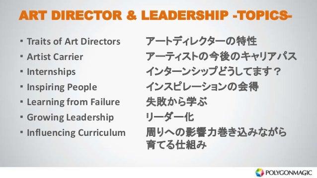 ART DIRECTOR & LEADERSHIP -TOPICS- ・ Traits of Art Directors アートディレクターの特性 ・ Artist Carrier アーティストの今後のキャリアパス ・ Internships ...