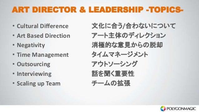 ART DIRECTOR & LEADERSHIP -TOPICS- ・ Cultural Difference 文化に合う/合わないについて ・ Art Based Direction アート主体のディレクション ・ Negativity 消...