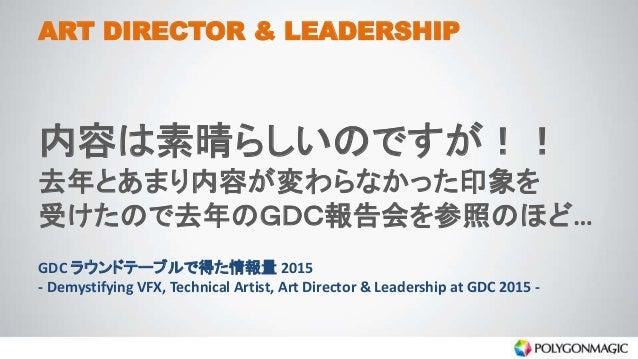 ART DIRECTOR & LEADERSHIP 内容は素晴らしいのですが!! 去年とあまり内容が変わらなかった印象を 受けたので去年のGDC報告会を参照のほど… GDC ラウンドテーブルで得た情報量 2015 - Demystifying ...