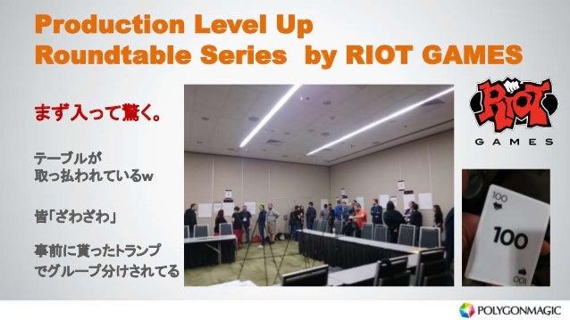 Production Level Up Roundtable Series by RIOT GAMES まず入って驚く。 テーブルが 取っ払われているw 皆「ざわざわ」 事前に貰ったトランプ でグループ分けされてる