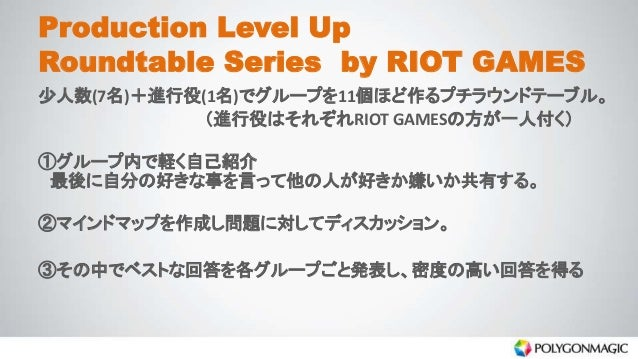Production Level Up Roundtable Series by RIOT GAMES 少人数(7名)+進行役(1名)でグループを11個ほど作るプチラウンドテーブル。 (進行役はそれぞれRIOT GAMESの方が一人付く) ①グ...