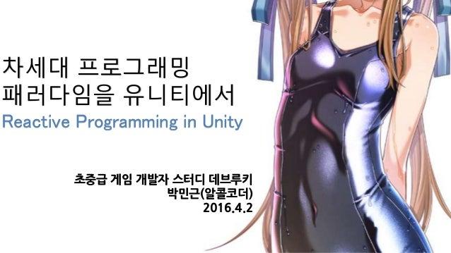 차세대 프로그래밍 패러다임을 유니티에서 Reactive Programming in Unity 초중급 게임 개발자 스터디 데브루키 박민근(알콜코더) 2016.4.2