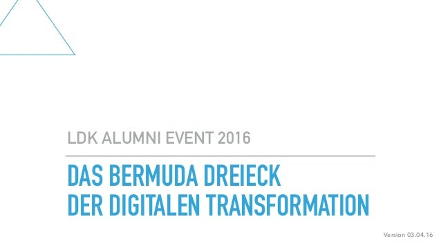 DAS BERMUDA DREIECK DER DIGITALEN TRANSFORMATION LDK ALUMNI EVENT 2016 Version 03.04.16