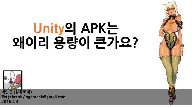 Unity의 APK는 왜이리 용량이 큰가요? 박민근 (알콜코더) @agebreak / agebreak@gmail.com 2016.4.4